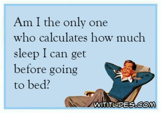 am-i-only-one-who-calculates-how-much-sleep-can-get-before-going-to-bed-ecard-314x220.jpg